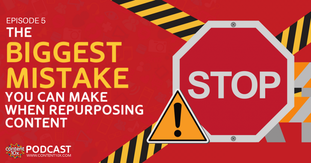 The Biggest Mistake You Can Make When Repurposing Content - Content 10x Podcast