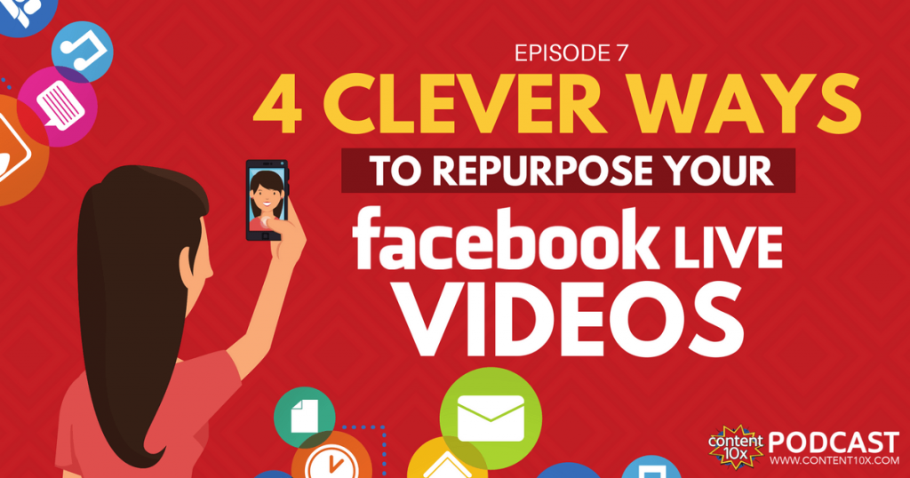 4 Clever Ways to Repurpose Facebook Live Videos - Content 10x Podcast