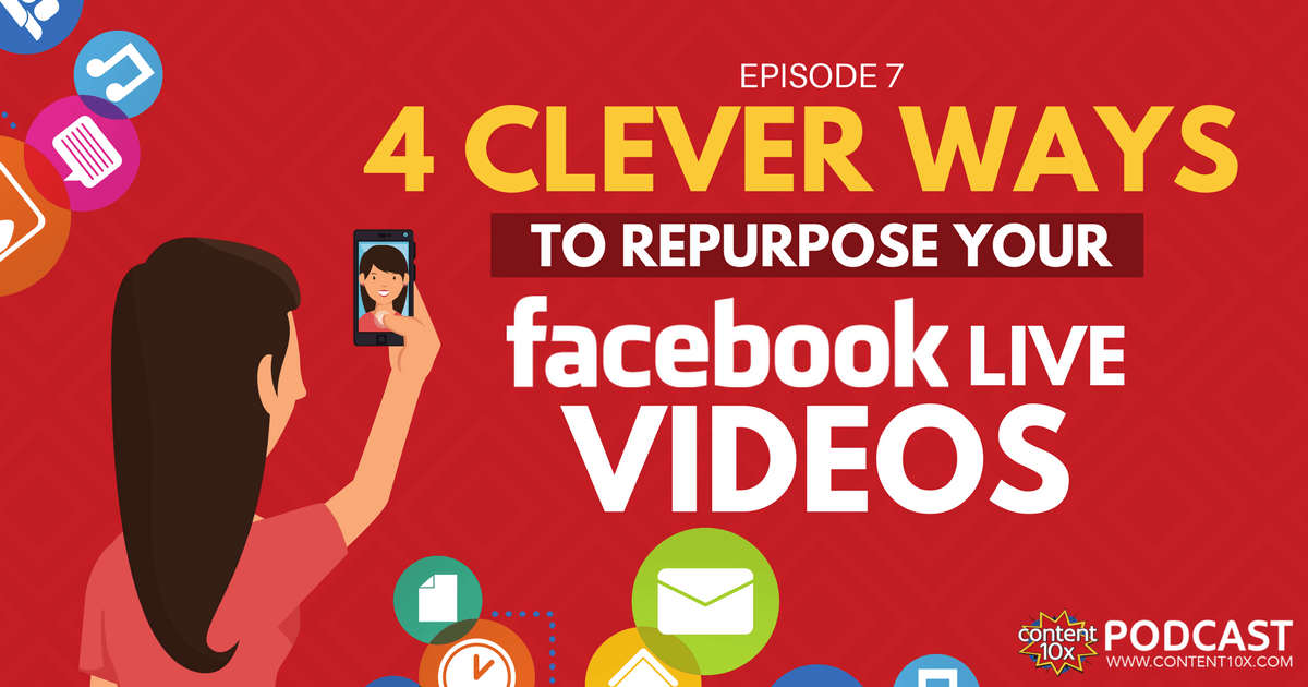 4 Clever Ways To Repurpose Your Facebook Live Videos - Content 10x Podcast