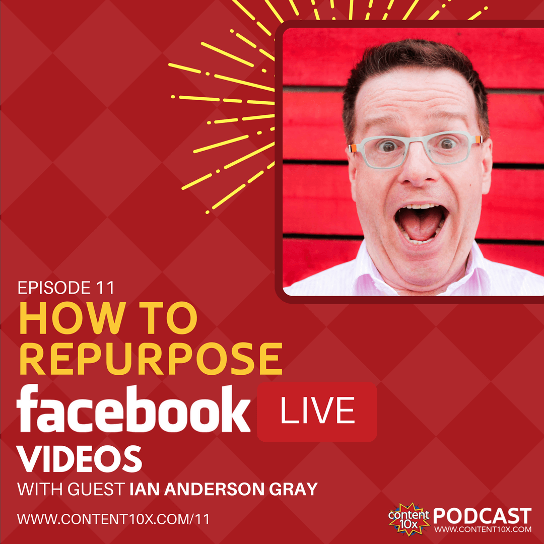 How To Repurpose Facebook Live Videos With Ian Anderson Gray - Content 10x Podcast