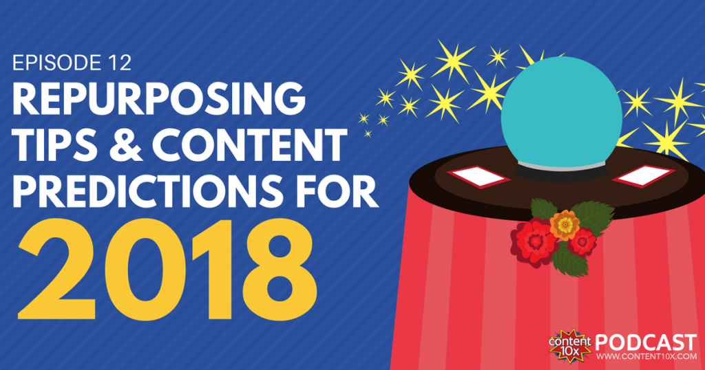 Repurposing Tips & Content Predictions for 2018 - Content 10x Podcast