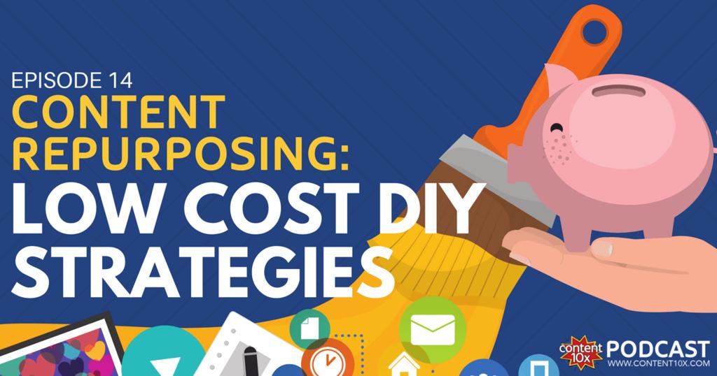 Content Repurposing: Low Cost DIY Strategies - Content 10x Podcast