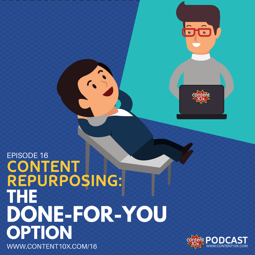 Content Repurposing: The Done-For-You Option - Content 10x Podcast