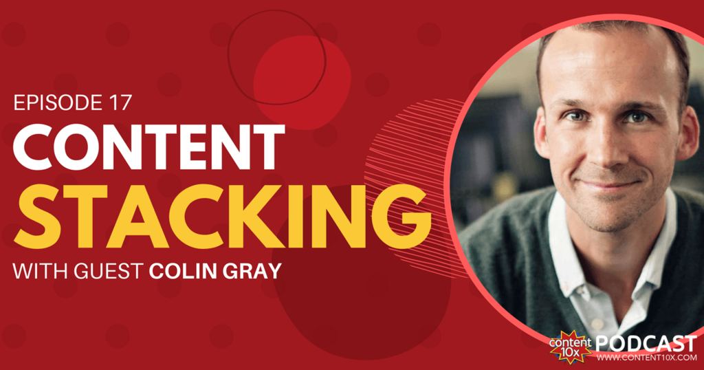 Content Stacking with Colin Gray - Content 10x Podcast
