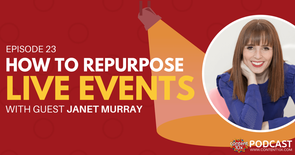 How to Repurpose Live Events with Janet Murray - Content 10x Podcast
