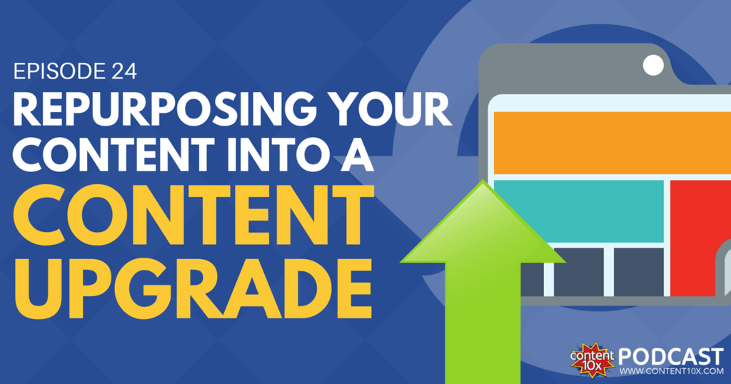 Repurposing Your Content Into A Content Upgrade - Content 10x Podcast