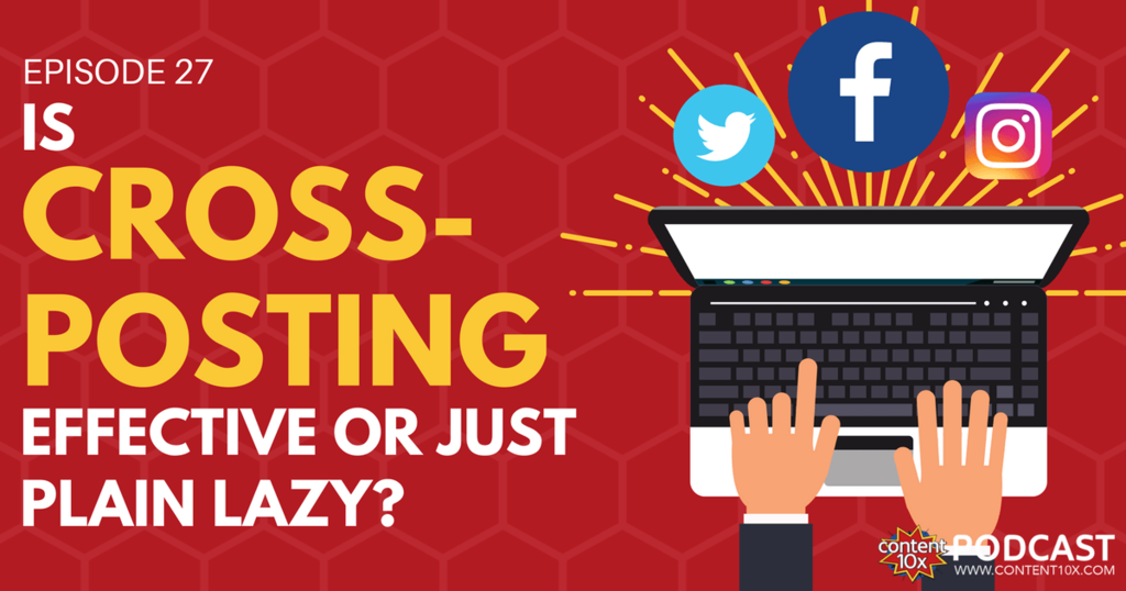 Is Cross-posting Effective or Just Plain Lazy - Content 10x Podcast