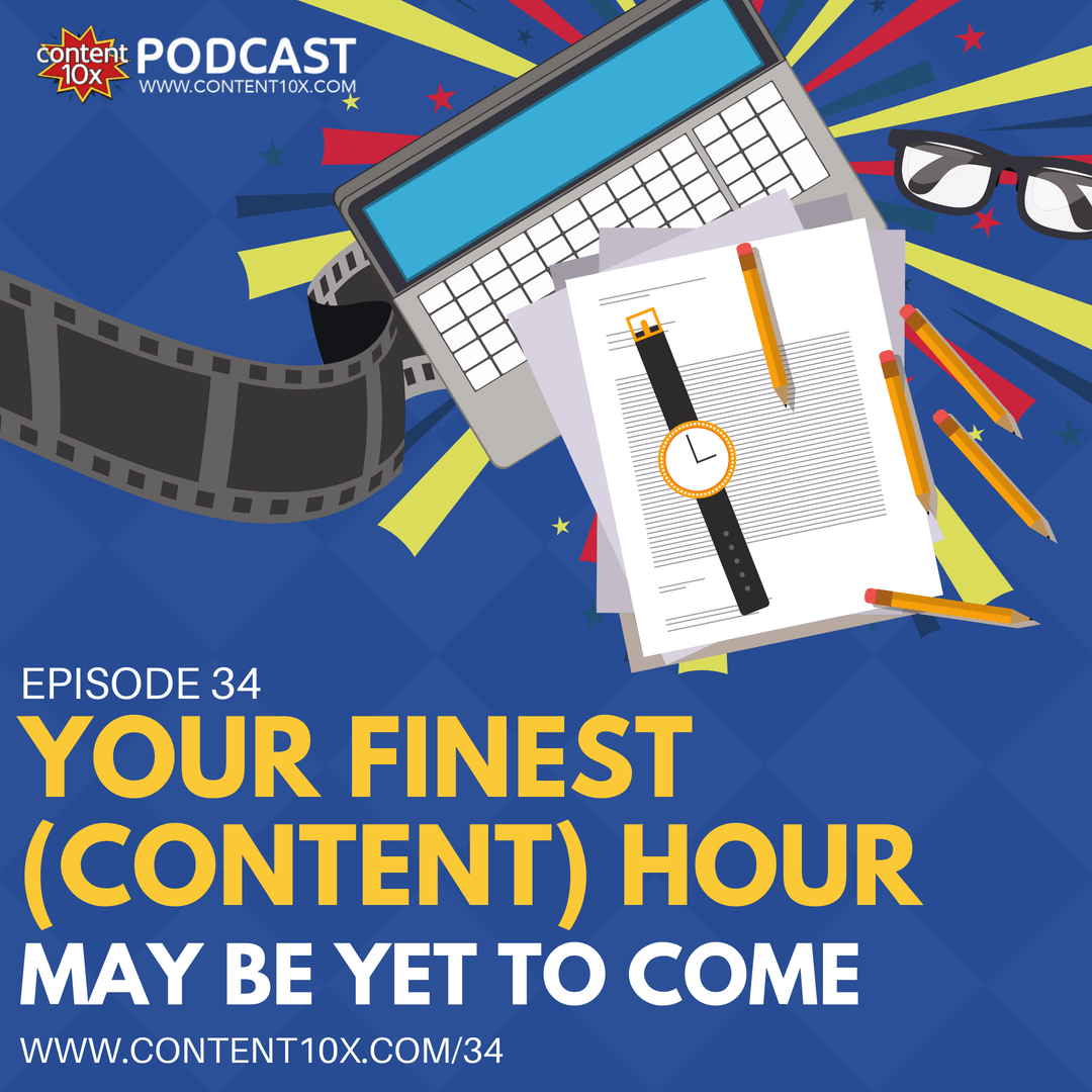 Your Finest Content Hour May Be Yet To Come - Content 10x Podcast