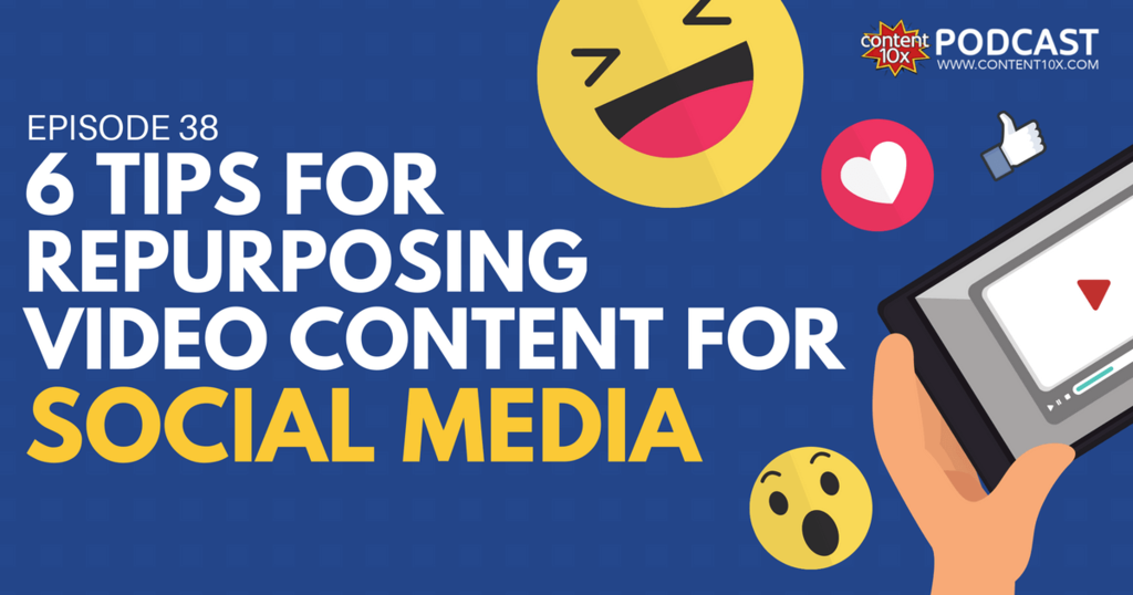 6 Tips For Repurposing Video Content Onto Social Media - Content 10x Podcast