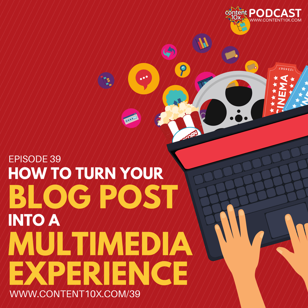 How to Turn Your Blog Post Into a Multimedia Experience - Content 10x Podcast