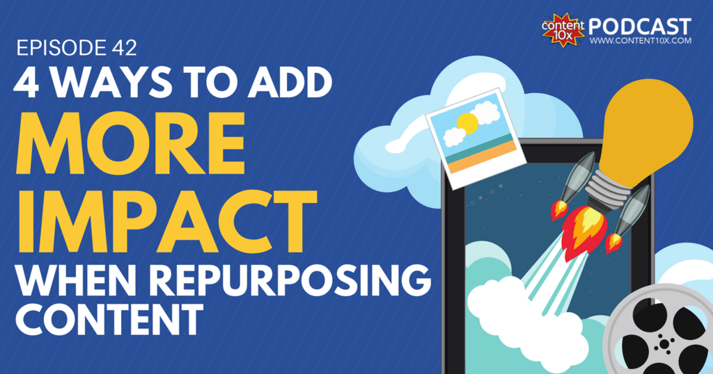 4 Ways To Add More Impact When Repurposing Content - Content 10x Podcast