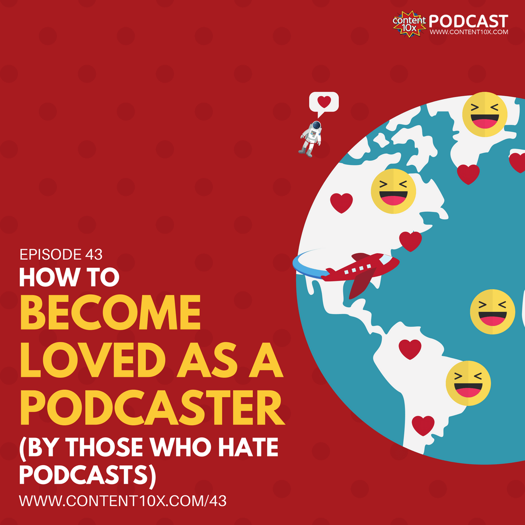 How to Become Loved As A Podcaster - Content 10x Podcast