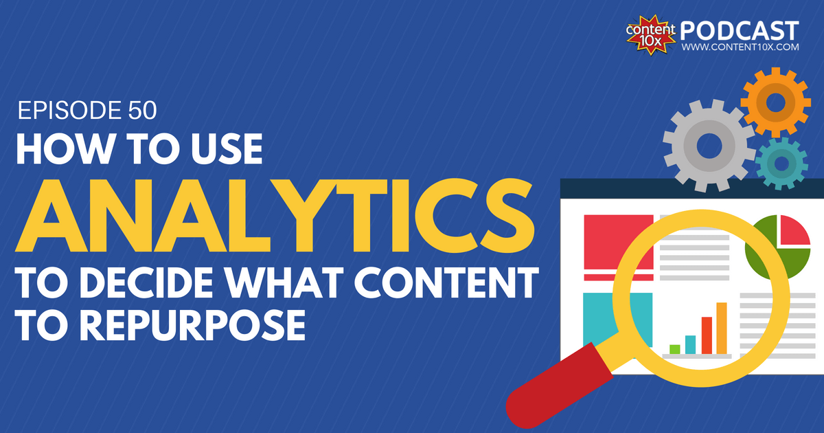 How To Use Analytics To Decide What Content To Repurpose - Content 10x Podcast