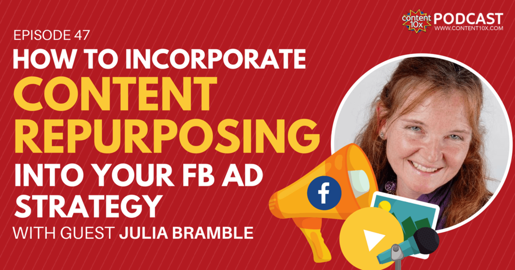 How to Incorporate Content Repurposing into your FB Ad Strategy with Julia Bramble - Content 10x Podcast