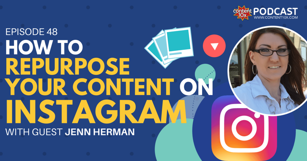 How to Repurpose Your Content on Instagram with Jenn Herman - Content 10x Podcast