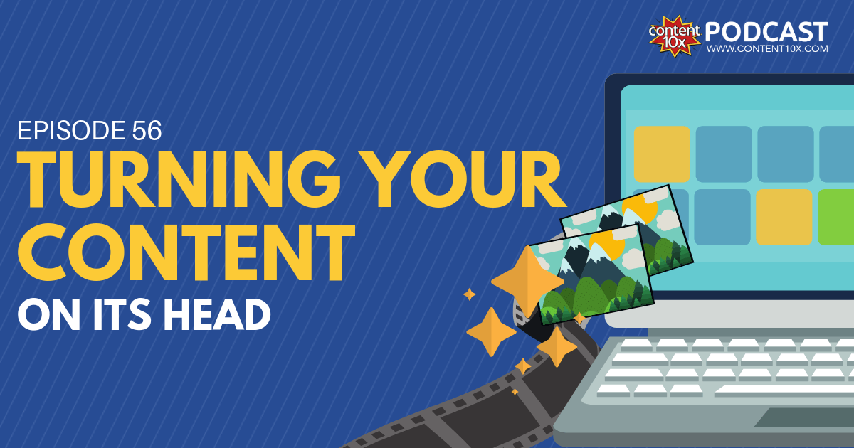 Turning Your Content on It's Head - Content 10x Podcast