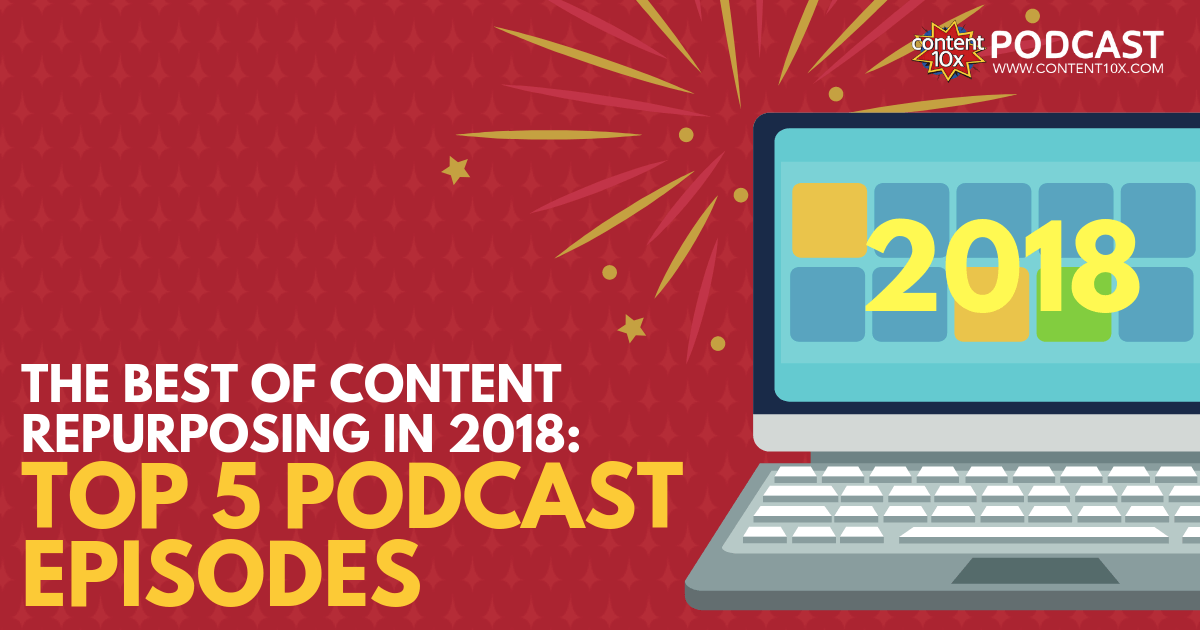 The Best of Content Repurposing in 2018 - Top 5 Podcast Episodes - Content 10x Podcast
