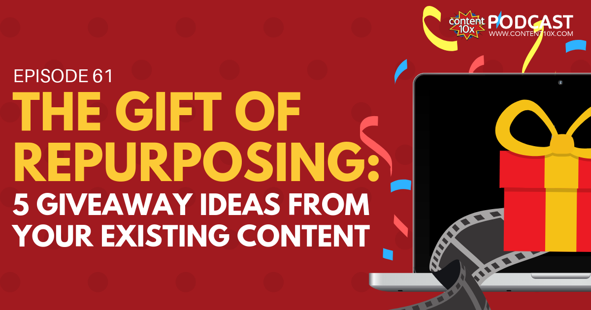 The Gift of Repurposing: 5 Giveaway Ideas from your Existing Content - Content 10x Podcast