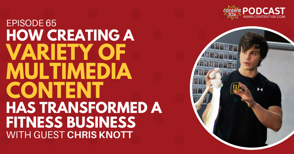 How Creating a Variety of Multimedia Content Has Transformed a Fitness Business with Chris Knott - Content 10x Podcast