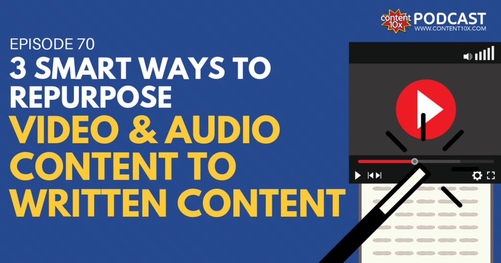 3 Smart Ways to Repurpose Video & Audio Content to Written Content - Content 10x Podcast