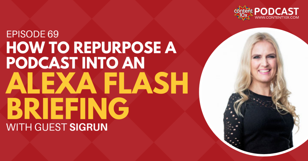 How to Repurpose a Podcast into an Alexa Flash Briefing with Sigrun - Content 10x Podcast