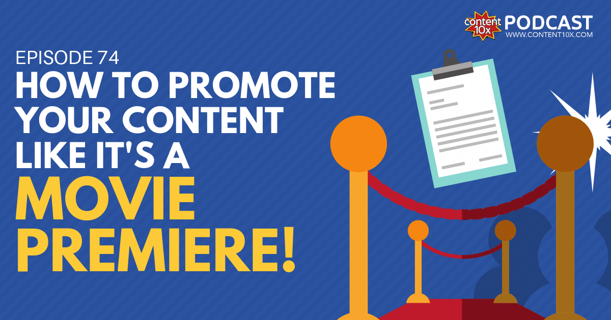 How to Promote Your Content Like it's a Movie Premiere! - Content 10x Podcast