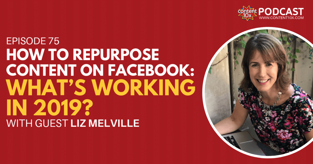 How to Repurpose Content on Facebook - What's Working in 2019 with Liz Melville - Content 10x Podcast