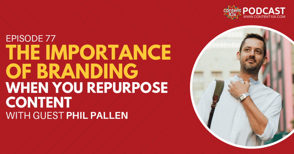 The Importance of Branding When You Repurpose Content with Phil Pallen - Content 10x Podcast