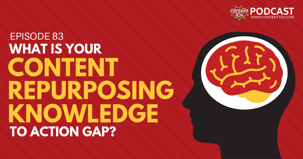What is your Content Repurposing Knowledge to Action Gap? - Content 10X Podcast