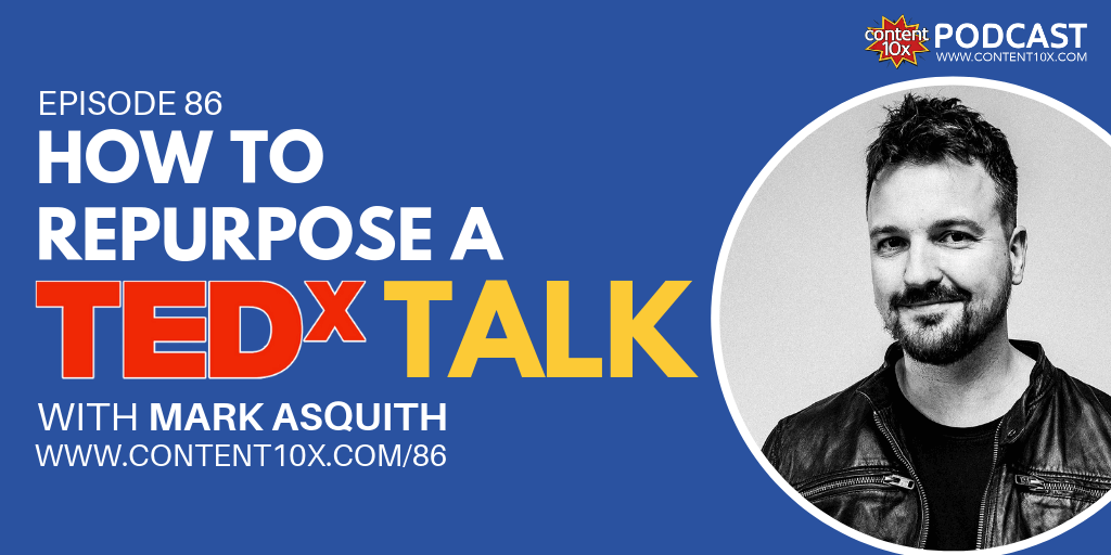 How to Repurpose a TEDx Talk with Mark Asquith - Content 10x Podcast