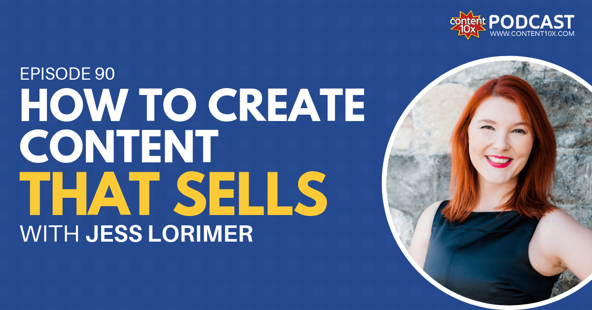 How to Create Content that Sells with Jess Lorimer - Content 10x Podcast