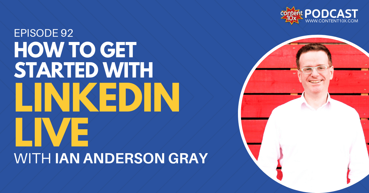 How to Get Started with LinkedIn Live with Ian Anderson Gray - Content 10x Podcast