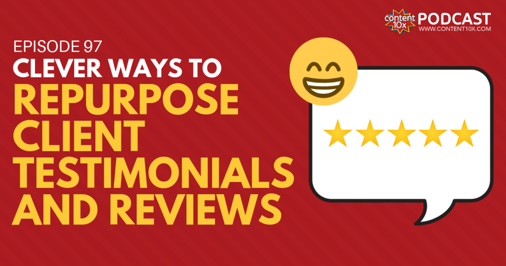 Clever ways to Repurpose Client Testimonials and Reviews - Content 10x Podcast