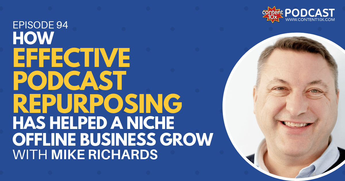 How Effective Podcast Repurposing Has Helped a Niche Offline Business Grow with Mike Richards - Content 10x Podcast