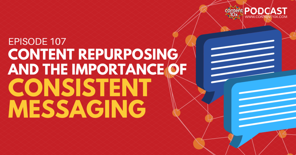 Content Repurposing and The Importance of Consistent Messaging - Content 10x Podcast