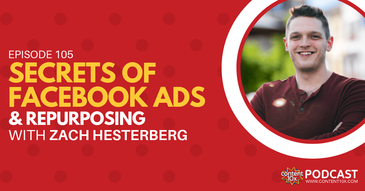 Unlocking Secrets of Facebook Ads & Repurposing with Zach Hesterberg - Content 10x Podcast