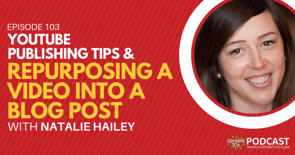 YouTube Publishing Tips & Repurposing A Video Into a Blog Post with Natalie Hailey - Content 10x Podcast