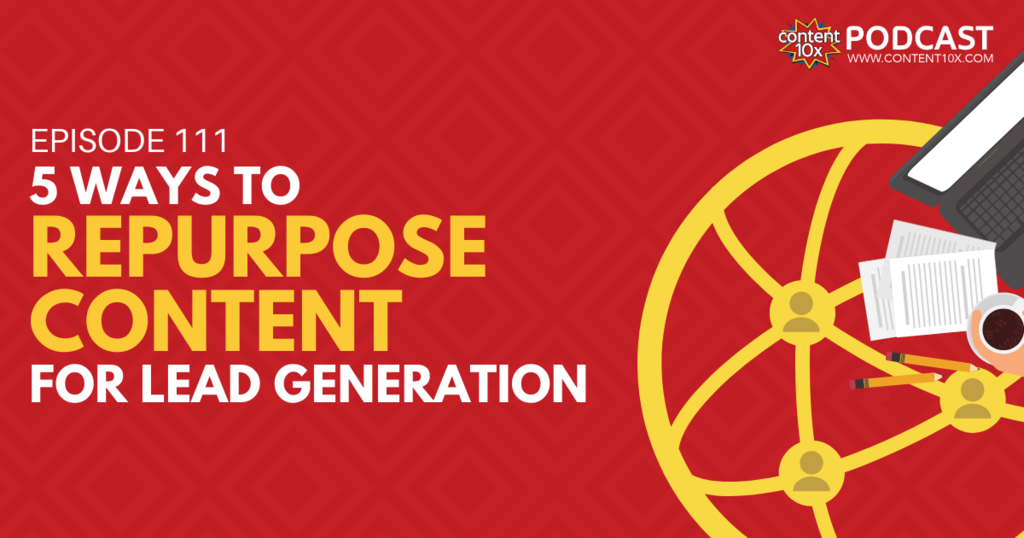 5 Ways to Repurpose Content for Lead Generation - Content 10x Podcast