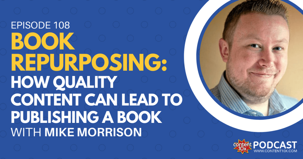 Book Repurposing: How Quality Content Can Lead to Publishing a Book with Mike Morrison - Content 10x Podcast