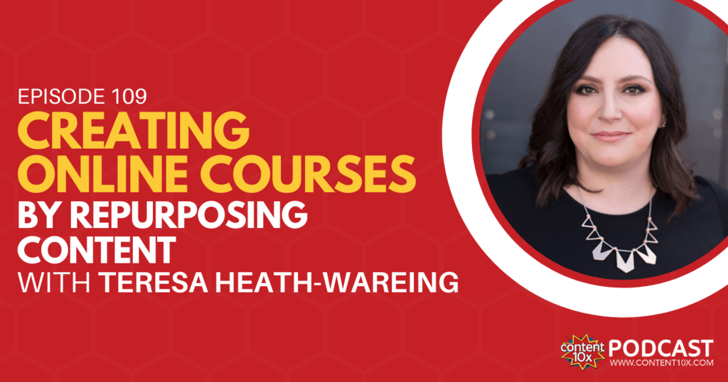 Creating Online Courses by Repurposing Content with Teresa Heath-Wareing - Content 10x Podcast