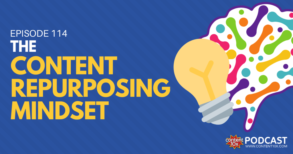 The Content Repurposing Mindset - Content 10x Podcast