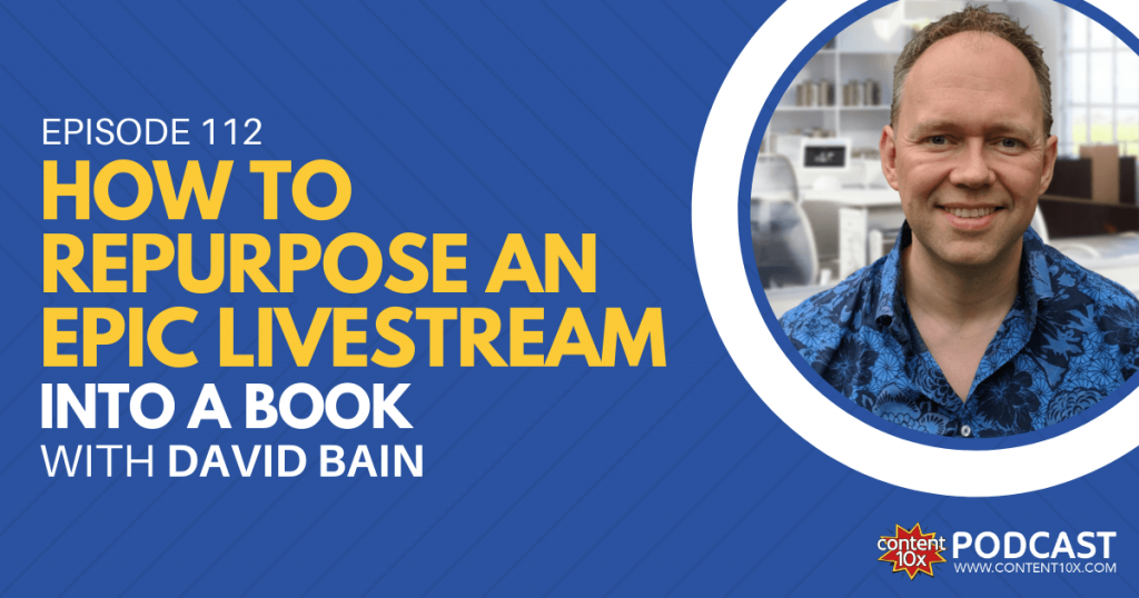 How to Repurpose An Epic Livestream into a Book with David Bain - Content 10x Podcast