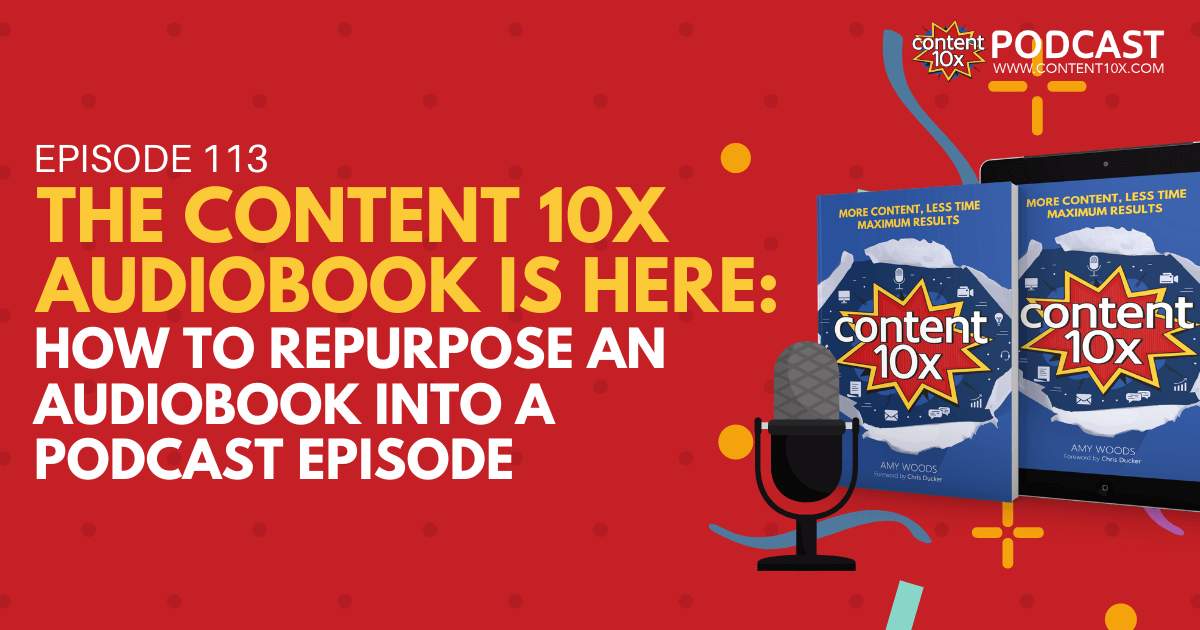 The Content 10x Audiobook is Here: How to Repurpose an Audiobook into a Podcast Episode - Content 10x Podcast