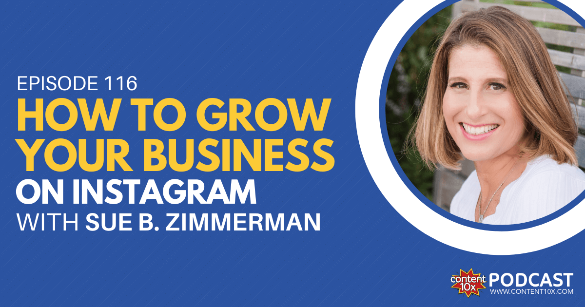 How to Grow Your Business on Instagram with Sue B. Zimmerman - Content 10x Podcast