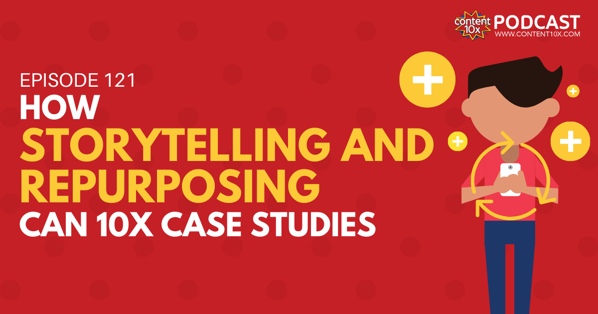 How Storytelling and Repurposing Can 10x Case Studies - Content 10x Podcast
