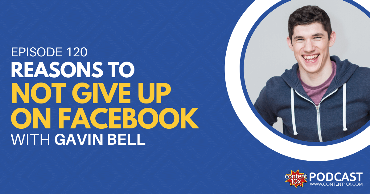 Reasons to Not Give Up on Facebook with Gavin Bell - Content 10x Podcast