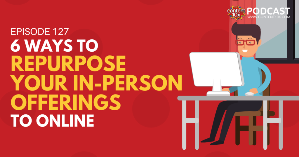 6 Ways to Repurpose Your In-Person Offerings To Online - Content 10x Podcast