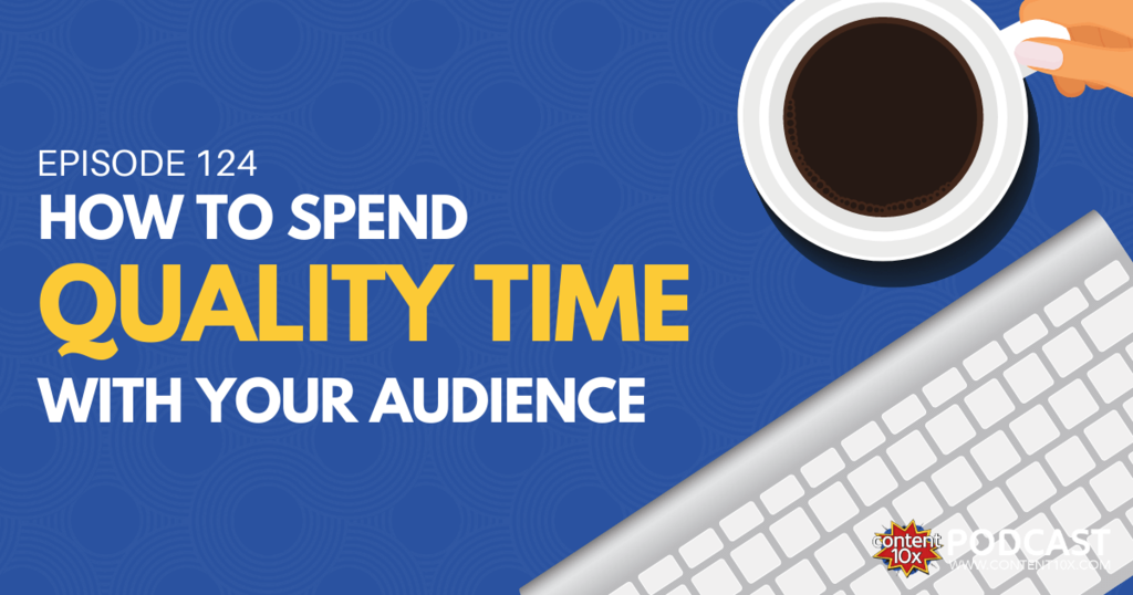 How to Spend Quality Time with Your Audience - Content 10x Podcast