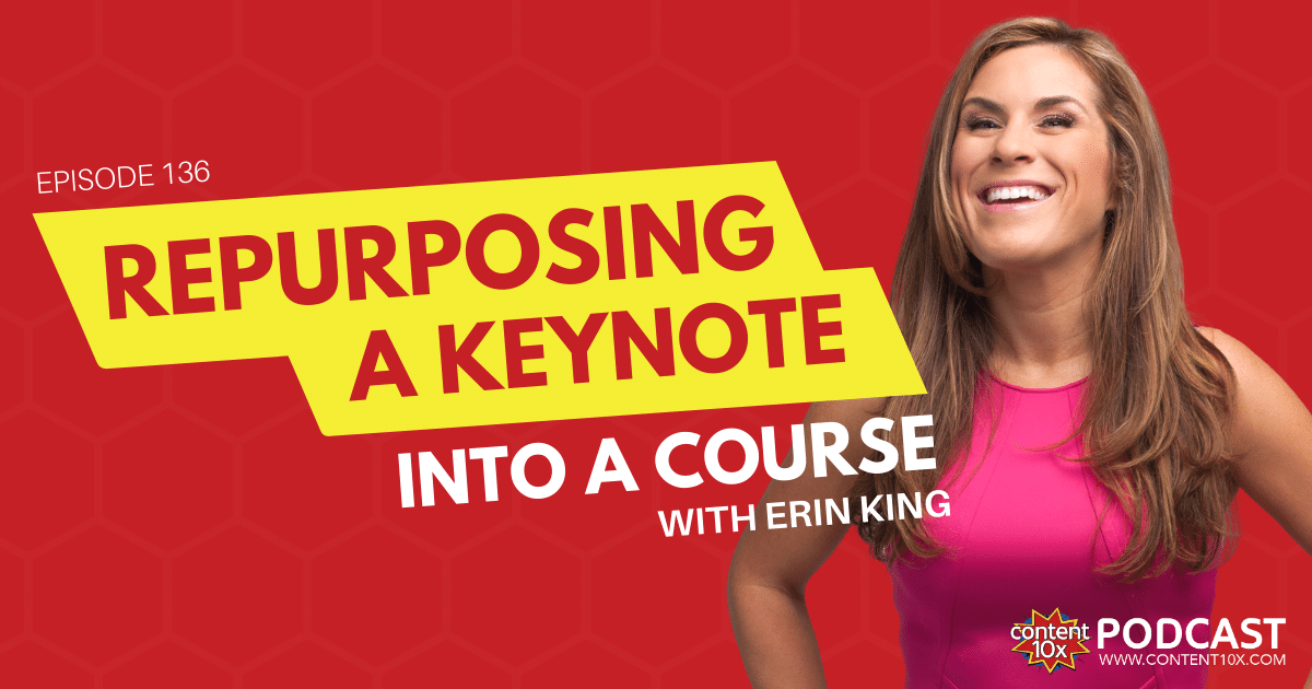 Repurposing a Keynote into a Course with Erin King - Content 10x Podcast