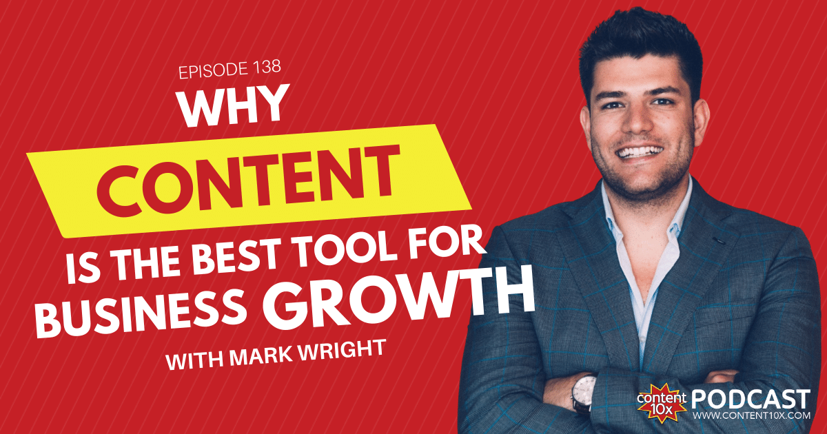 Why Content is the Best Tool for Business Growth with Mark Wright - Content 10x Podcast